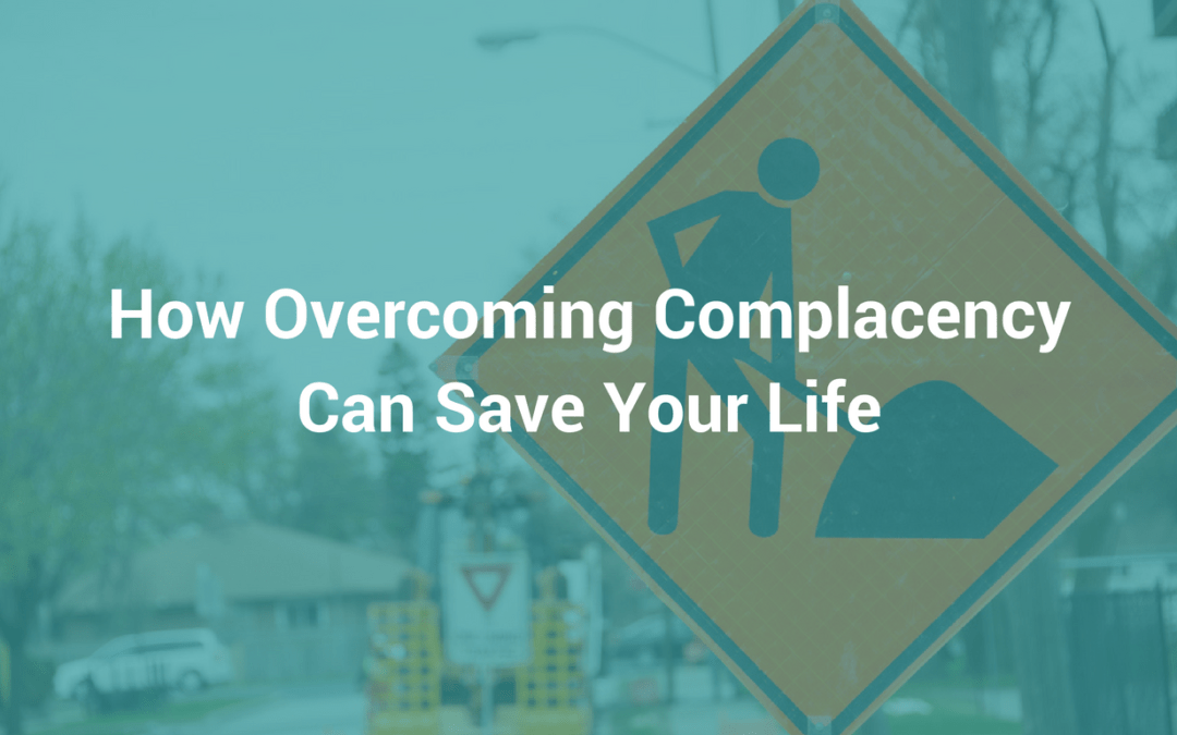 How Overcoming Complacency Can Save Your Life—Or Someone Else's