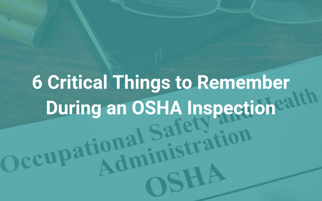 6 Critical Things to Remember During an OSHA Inspection