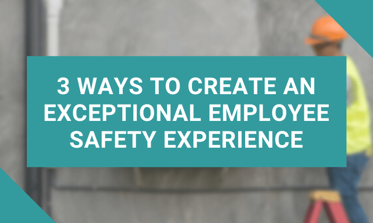 3 Ways to Create an Exceptional Employee Safety Experience