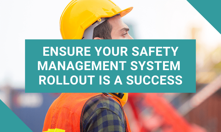 Ensure Your Safety Management System Rollout Is a Success